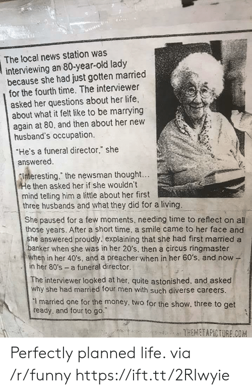 """80s, Funny, and Life: The local news station was  interviewing an 80-year-old lady  because she had just gotten married  for the fourth time. The interviewer  asked her questions about her life,  about what it felt like to be marrying  again at 80, and then about her new  husband's occupation.  He's a funeral director,"""" she  answered.  nteresting."""" the newsman thought...  e then asked her if she wouldn't  mind telling him a little about her first  three husbands and what they did for a living.  She paused for a few moments, needing time to reflect on all  those years. After a short time, a smile came to her face and  she answered proudly. explaining that she had first married a  anker when she was in her 20's, then a circus ringmaster  en in her 40's, and a preacher when in her 60's, and now -  in her 80's a funeral director.  The interviewer looked at her, quite astonished, and asked  why she had married four men with such diverse careers.  I married one for the money, two for the show. three to get  ready, and four to go. Perfectly planned life. via /r/funny https://ift.tt/2RIwyie"""