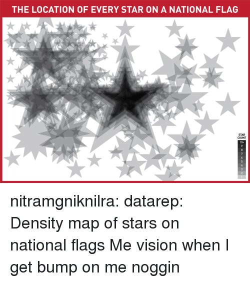 Tumblr, Vision, and Blog: THE LOCATION OF EVERY STAR ON A NATIONAL FLAG  STAR  COUNT  10+  7 nitramgniknilra: datarep: Density map of stars on national flags  Me vision when I get bump on me noggin