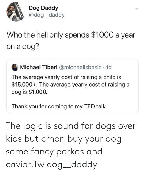 Fancy: The logic is sound for dogs over kids but cmon buy your dog some fancy parkas and caviar.Tw dog__daddy