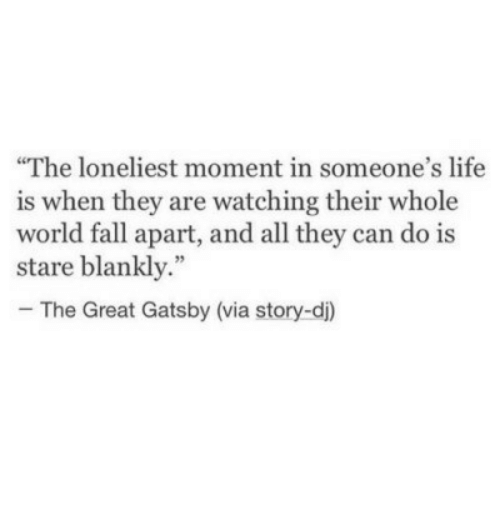 """The Great Gatsby: The loneliest moment in someone's life  is when they are watching their whole  world fall apart, and all they can do is  stare blankly.""""  - The Great Gatsby (via story-di)"""