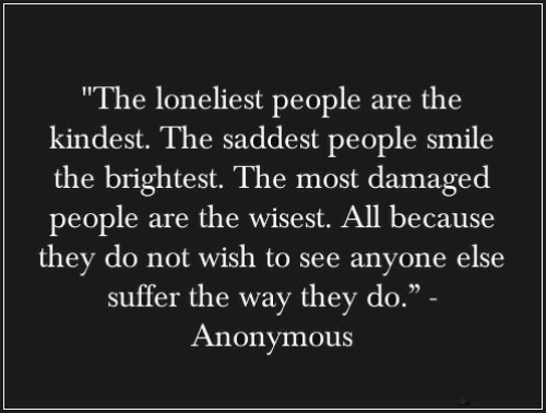 "suffer: ""The loneliest people are the  kindest. The saddest people smile  the brightest. The most damaged  people are the wisest. All because  they do not wish to see anyone else  suffer the way they do."" -  Anonymous"