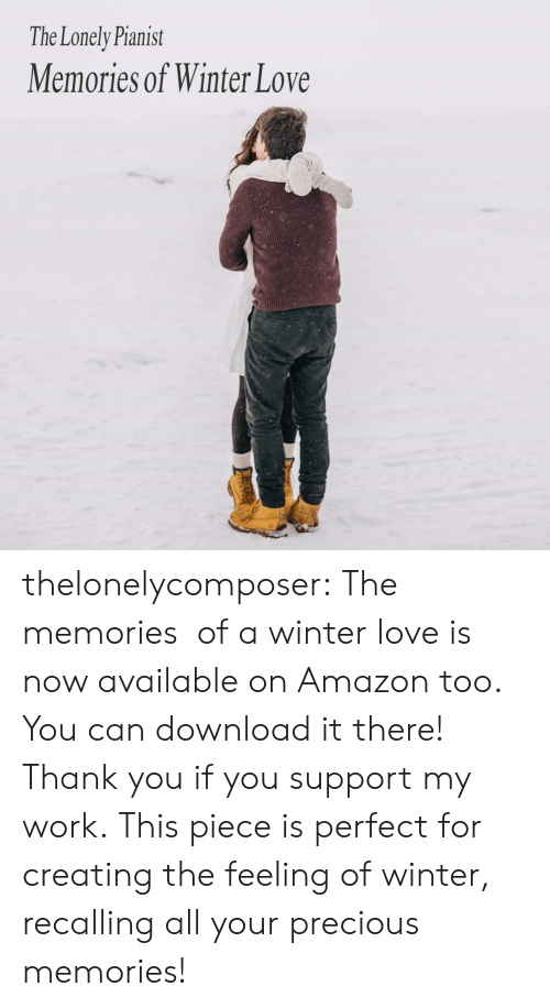 Precious: The Lonely Pianist  Memories of Winter Love thelonelycomposer: The memories  of a winter love is now available on Amazon too. You can download it there! Thank you if you support my work. This piece is perfect for creating the feeling of winter, recalling all your precious memories!