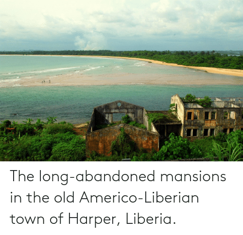 liberia: The long-abandoned mansions in the old Americo-Liberian town of Harper, Liberia.