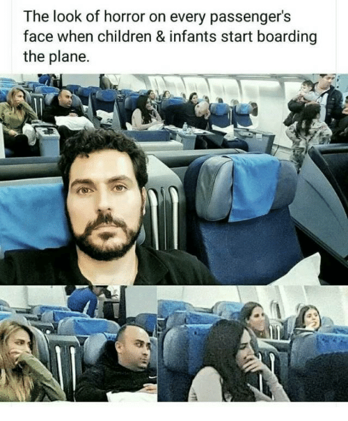 Children, Horror, and Plane: The look of horror on every passenger's  face when children & infants start boarding  the plane.