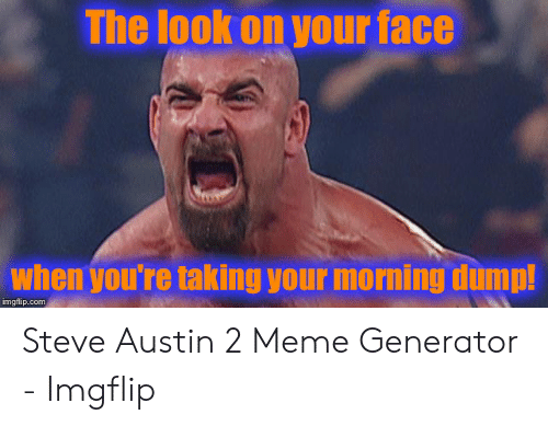 Austin Meme: The look on your face  when youre taking your morning dump!  imgflip.com Steve Austin 2 Meme Generator - Imgflip