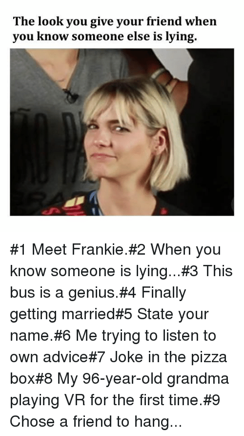Advice, Grandma, and Pizza: The look you give your friend when  you know someone else is lying. #1 Meet Frankie.#2 When you know someone is lying...#3 This bus is a genius.#4 Finally getting married#5 State your name.#6 Me trying to listen to own advice#7 Joke in the pizza box#8 My 96-year-old grandma playing VR for the first time.#9 Chose a friend to hang...