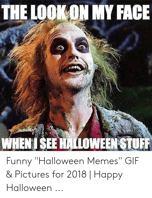 "Gif Pictures: THE LOOKON MY FACE  WHENISEE HALLOWEEN STUFF Funny ""Halloween Memes"" GIF & Pictures for 2018 