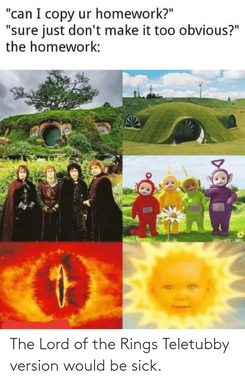 Version: The Lord of the Rings Teletubby version would be sick.