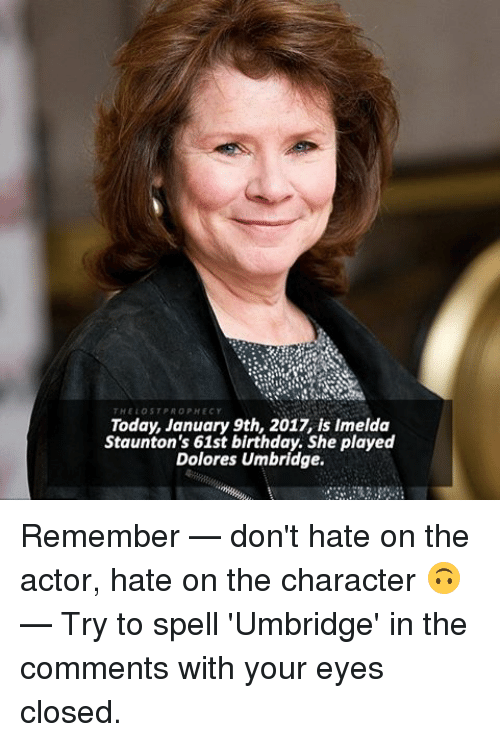 Dolores Umbridge, Memes, and 🤖: THE LOST PR  Today, January 9th, 2017 is Imelda  Staunton's 61st birthday. She played  Dolores Umbridge. Remember — don't hate on the actor, hate on the character 🙃 — Try to spell 'Umbridge' in the comments with your eyes closed.