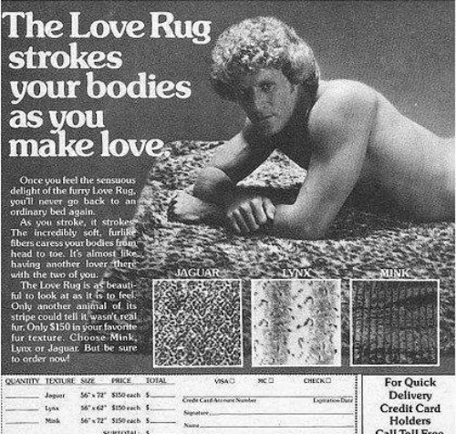 Bodies , Head, and Love: The Love Rug  strokes  your bodies  as you  make love  Once you feel the sensuous  delight of the fury Love Rug  youl never go back to an  ordinary bed again.  As you stroke, it strokesy  The Incredibly soft. furlike  fibers caress your bodies from  head to toe. It's almost likes  having another lover there  with the two of you  The Love Rug is as beauti-  ful to look at as It to fee  Only another animal of Its  stripe could tell it wasn't real,  fur. Only $150 in your favorite  fur texture. Choose Mink,  Lynx or daguar. But be sure  to order now!  LYNX  MINK  JAGUAR  PRICE TOAL  Jogir ss0 each .  s S00h $  56x72 $150 eab S.  снеско  gUANTITY TEXTURE SE  For Quick  Delivery  Credit Card  Holders  CAr  Lga  Lys  S e  Mk  Call Toll Eroo  seaTCTAL
