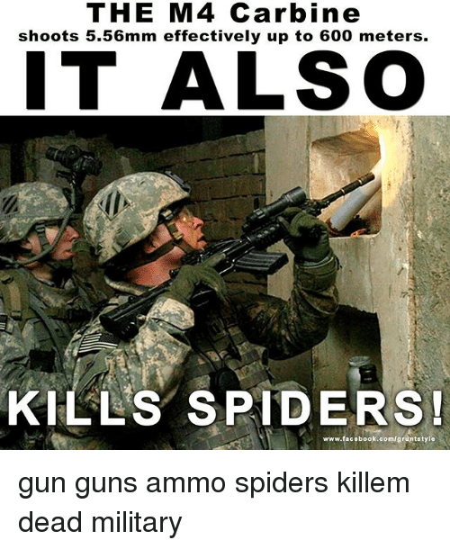 Facebook, Guns, and Memes: THE M4 Carbine  shoots 5.56mm effectively up to 600 meters.  IT ALSO  KILLS SPIDERS!  www.facebook.com/gruntstyle gun guns ammo spiders killem dead military