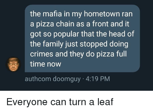 Family, Head, and Pizza: the mafia in my hometown ran  a pizza chain as a front and it  got so popular that the head of  the family just stopped doing  crimes and they do pizza full  time now  authcom doomguy 4:19 PM Everyone can turn a leaf