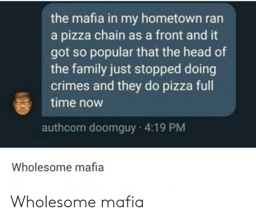 Hometown: the mafia in my hometown ran  a pizza chain as a front and it  got so popular that the head of  the family just stopped doing  crimes and they do pizza full  time now  authcom doomguy 4:19 PM  Wholesome mafia Wholesome mafia