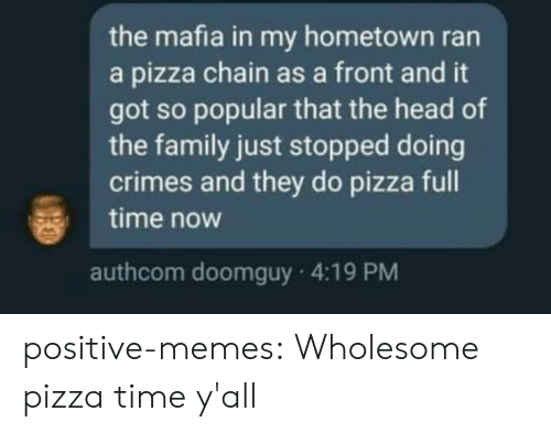 Hometown: the mafia in my hometown ran  a pizza chain as a front and it  got so popular that the head of  the family just stopped doing  crimes and they do pizza full  time now  authcom doomguy 4:19 PM positive-memes:  Wholesome pizza time y'all