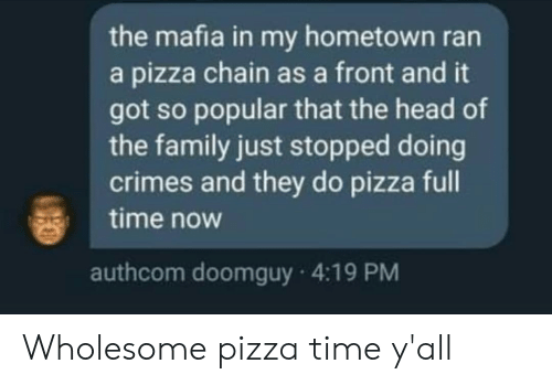 Hometown: the mafia in my hometown ran  a pizza chain as a front and it  got so popular that the head of  the family just stopped doing  crimes and they do pizza full  time now  authcom doomguy 4:19 PM Wholesome pizza time y'all
