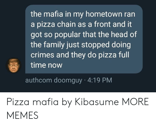 Hometown: the mafia in my hometown ran  a pizza chain as a front and it  got so popular that the head of  the family just stopped doing  crimes and they do pizza full  time now  authcom doomguy 4:19 PM Pizza mafia by Kibasume MORE MEMES