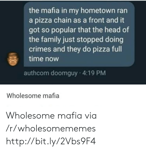 Hometown: the mafia in my hometown ran  a pizza chain as a front and it  got so popular that the head of  the family just stopped doing  crimes and they do pizza full  time now  authcom doomguy 4:19 PM  Wholesome mafia Wholesome mafia via /r/wholesomememes http://bit.ly/2Vbs9F4