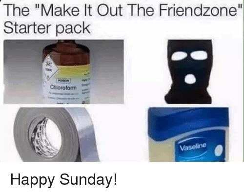 "Friendzone, Memes, and Happy: The ""Make It Out The Friendzone""  Starter pack  Chloroform  Vaseline Happy Sunday!"