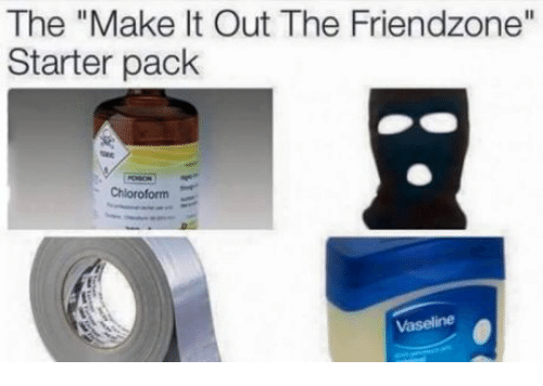 "Friendzone, Starter Pack, and Vaseline: The ""Make It Out The Friendzone""  Starter pack  Chloroform  Vaseline"