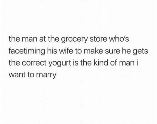 Wife, Yogurt, and Man: the man at the grocery store who's  facetiming his wife to make sure he gets  the correct yogurt is the kind of man i  want to marry