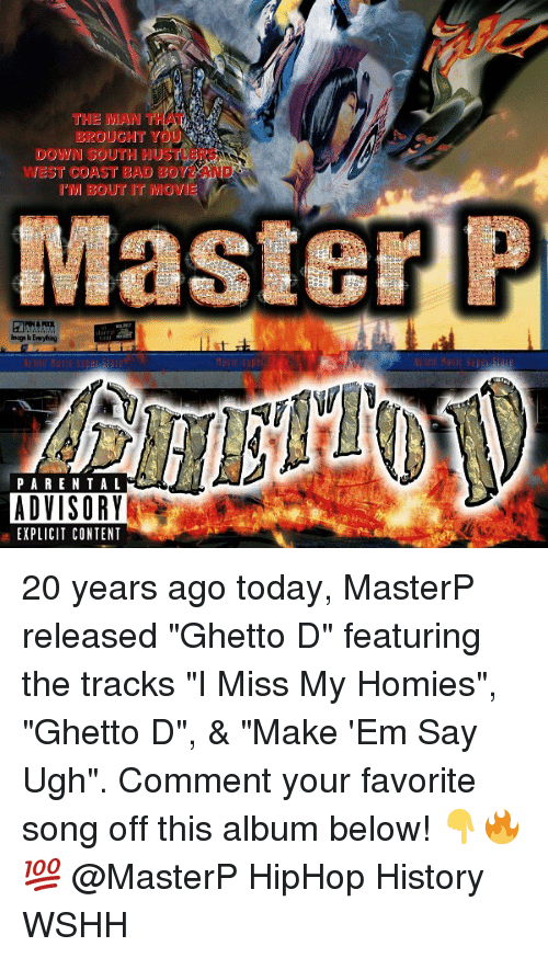 """Bad, Ghetto, and Master P: THE MAN THAT  BROUCHT YOU  DOWN SOUTH HUSTLERS  WEST COAST BAD BOYZ AND  I'M BOU了IT MOVE  Master P  naga Is Everyhing  usiC Sup  PARENTAL  ADVISORY  EXPLICIT CONTENT 20 years ago today, MasterP released """"Ghetto D"""" featuring the tracks """"I Miss My Homies"""", """"Ghetto D"""", & """"Make 'Em Say Ugh"""". Comment your favorite song off this album below! 👇🔥💯 @MasterP HipHop History WSHH"""