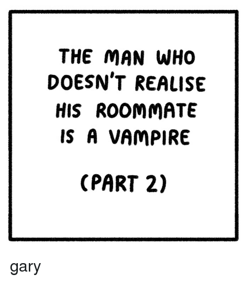 Memes, Roommate, and 🤖: THE MAN WHO  DOESN'T REALISE  HIS ROOMMATE  IS A VAMPIRE  (PART 2) gary