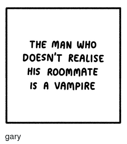 Memes, Roommate, and 🤖: THE MAN WHO  DOESN'T REALISE  HiS ROOMMATE  IS A VAMPIRE gary