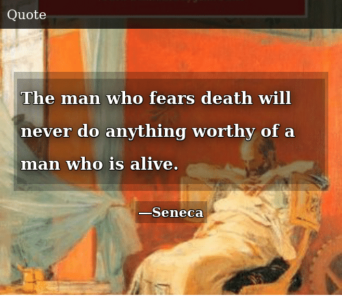 Alive, Death, and Never: The man who fears death will never do anything worthy of a man who is alive.