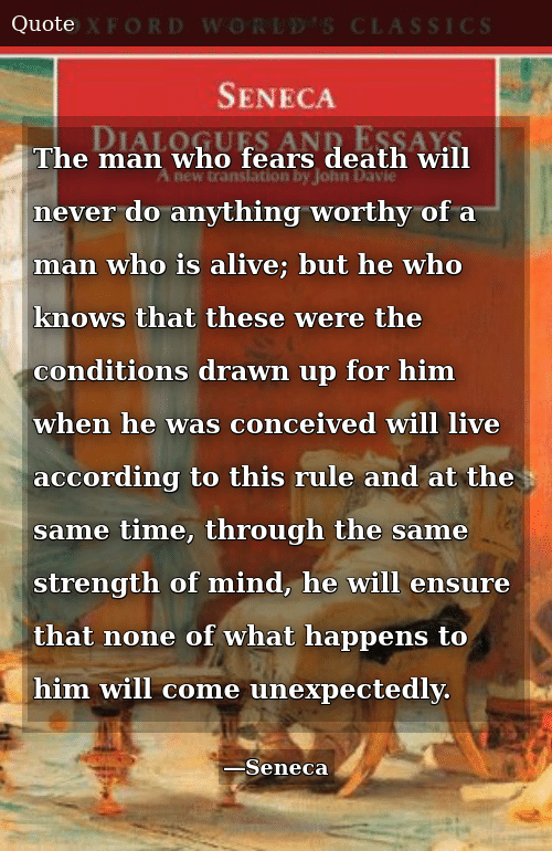 Alive, Death, and Ensure: The man who fears death will never do anything worthy of a man who is alive; but he who knows that these were the conditions drawn up for him when he was conceived will live according to this rule and at the same time, through the same strength of mind, he will ensure that none of what happens to him will come unexpectedly.