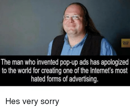 The Internets: The man who invented pop-up ads has apologized  to the world for creating one of the Internet's most  hated forms of advertising. Hes very sorry