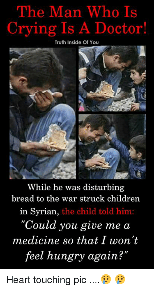 """Children, Crying, and Doctor: The Man Who Is  Crying Is A Doctor!  Truth Inside Of You  While he was disturbing  bread to the war struck children  in Syrian,  the child told him:  'Could you give me a  medicine so that I won't  feel hungry again?  2"""" Heart touching pic ....😢 😢"""
