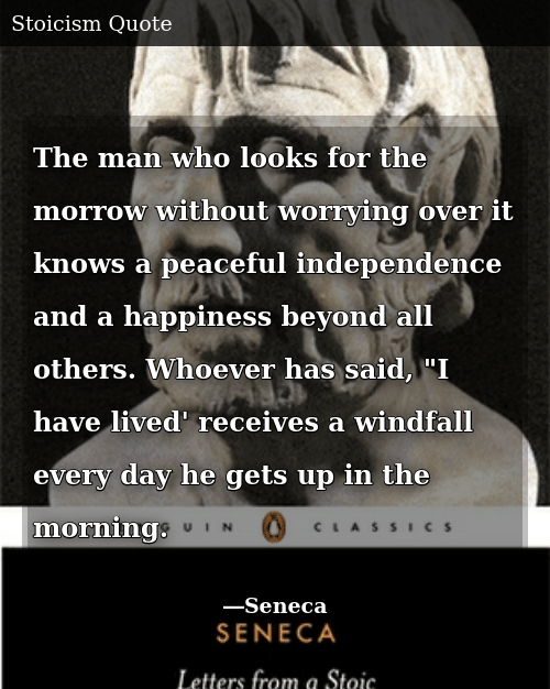 "Happiness, Who, and Man: The man who looks for the morrow without worrying over it knows a peaceful independence and a happiness beyond all others. Whoever has said, ""I have lived' receives a windfall every day he gets up in the morning."