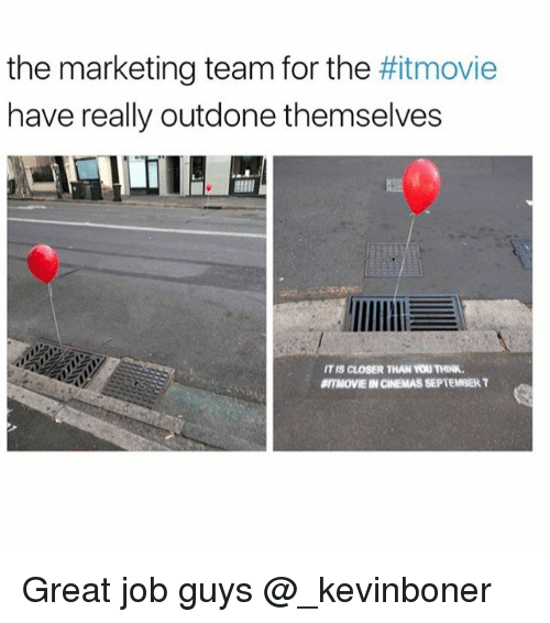 Closers: the marketing team for the movie  have really outdone themselves  IT IS CLOSER THAN YOU THINK.  ITMOVIE IN CINEMAS SEPTEMBER T Great job guys @_kevinboner