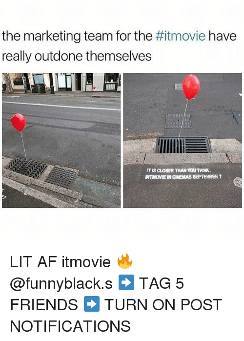 Af, Friends, and Lit: the marketing team for the  really outdone themselves  movie have  IT IS CLOSER THAN YOU THINK.  ITMOVIE IN CINEMAS SEPTEMBER T LIT AF itmovie 🔥@funnyblack.s ➡️ TAG 5 FRIENDS ➡️ TURN ON POST NOTIFICATIONS