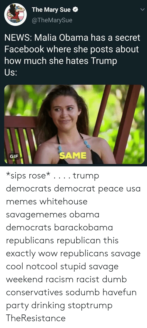 Usa Memes: The Mary Sue  @TheMarySue  NEWS: Malia Obama has a secret  Facebook where she posts about  how much she hates Trump  S:  GIF  SAME *sips rose* . . . . trump democrats democrat peace usa memes whitehouse savagememes obama democrats barackobama republicans republican this exactly wow republicans savage cool notcool stupid savage weekend racism racist dumb conservatives sodumb havefun party drinking stoptrump TheResistance