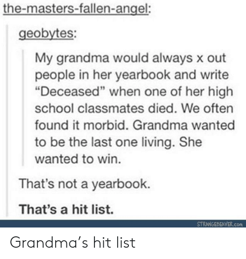 """Grandma, School, and Angel: the-masters-fallen-angel:  geobytes:  My grandma would always x out  people in her yearbook and write  """"Deceased"""" when one of her high  school classmates died. We often  found it morbid. Grandma wanted  to be the last one living. She  wanted to win.  That's not a yearbook.  That's a hit list.  STRANGEBEAVER.com Grandma's hit list"""