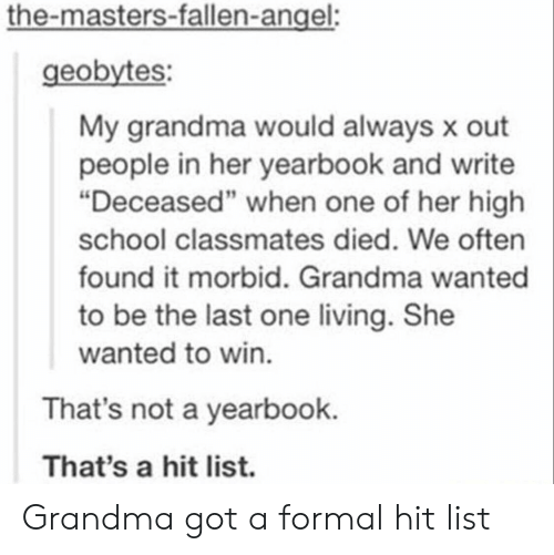 "Grandma, School, and Angel: the-masters-fallen-angel:  geobytes:  My grandma would always x out  people in her yearbook and write  ""Deceased"" when one of her high  school classmates died. We often  found it morbid. Grandma wanted  to be the last one living. She  wanted to win.  That's not a yearbook.  That's a hit list. Grandma got a formal hit list"