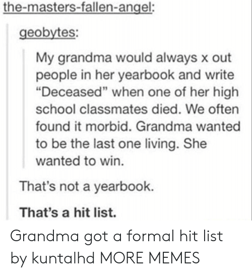 "Dank, Grandma, and Memes: the-masters-fallen-angel:  geobytes:  My grandma would always x out  people in her yearbook and write  ""Deceased"" when one of her high  school classmates died. We often  found it morbid. Grandma wanted  to be the last one living. She  wanted to win.  That's not a yearbook.  That's a hit list. Grandma got a formal hit list by kuntalhd MORE MEMES"