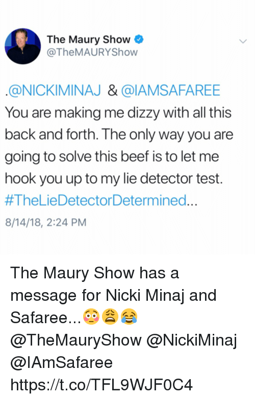 nickiminaj: The Maury Show  @TheMAURYShow  @NICKIMINAJ & @IAMSAFAREE  You are making me dizzy with all this  back and forth. The only way you are  going to solve this beef is to let me  hook you up to my lie detector test.  #TheLieDetectorDetermined  8/14/18, 2:24 PM The Maury Show has a message for Nicki Minaj and Safaree...😳😩😂 @TheMauryShow @NickiMinaj @IAmSafaree https://t.co/TFL9WJF0C4