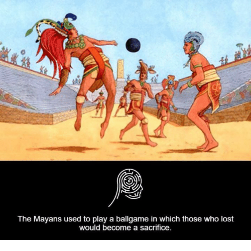 Memes, Lost, and Mayan: The Mayans used to play a ballgame in which those who lost  would become a sacrifice.