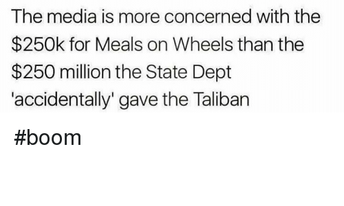 "Talibanned: The media is more concerned with the  $250k for Meals on Wheels than the  $250 million the State Dept  accidentally"" gave the Taliban #boom"