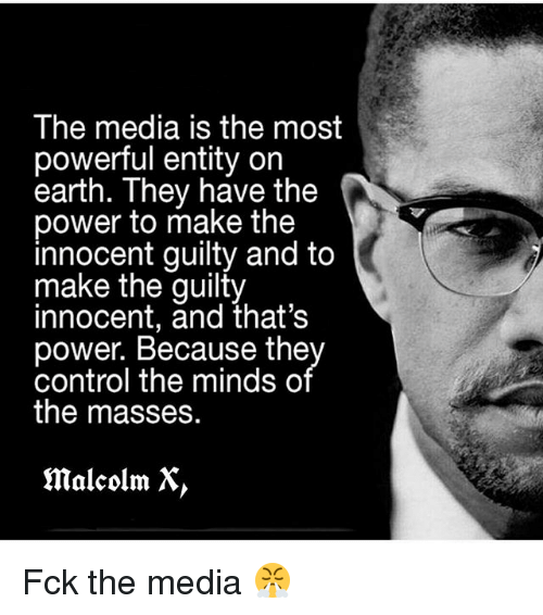 Malcolm X: The media is the most  powerful entity on  earth. They have the  power to make the  innocent guilty and to  make the guilty  innocent, and that's  power. Because the  control the minds o  the masses.  malcolm X Fck the media 😤