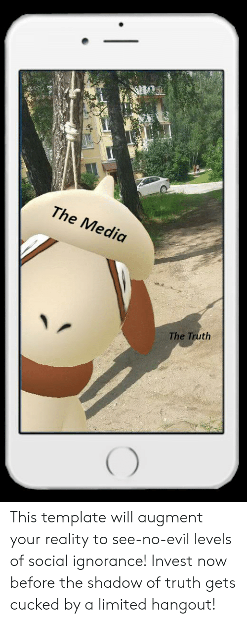 Limited, Evil, and Ignorance: The Media  The Truth This template will augment your reality to see-no-evil levels of social ignorance! Invest now before the shadow of truth gets cucked by a limited hangout!