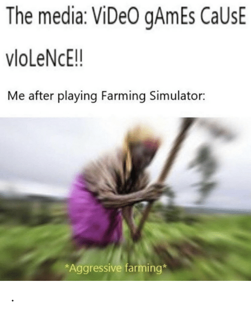 Farming: The media: ViDeO gAmEs CaUsE  vloLeNcE!!  Me after playing Farming Simulator:  *Aggressive farming* .