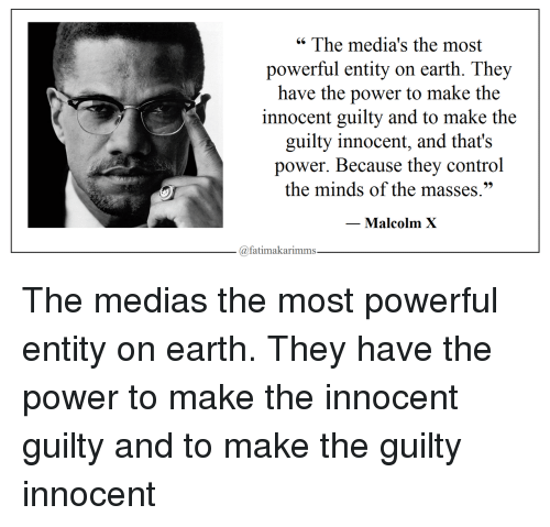 "Malcolm X: "" The media's the most  powerful entity on earth. They  have the power to make the  innocent guilty and to make the  guilty innocent, and that's  power. Because they control  the minds of the masses.""  Malcolm X  @fatimakarimms The medias the most powerful entity on earth. They have the power to make the innocent guilty and to make the guilty innocent"