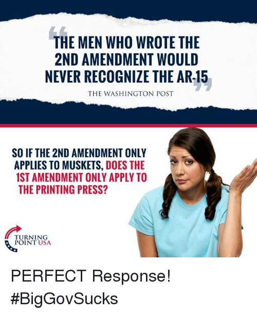 2nd Amendment: THE MEN WHO WROTE THE  2ND AMENDMENT WOULD  NEVER RECOGNIZE THE AR-15  THE WASHINGTON POST  SO IF THE 2ND AMENDMENT ONLY  APPLIES TO MUSKETS, DOES THE  1ST AMENDMENT ONLY APPLY TO  THE PRINTING PRESS?  TURNING  POINT USA PERFECT Response! #BigGovSucks
