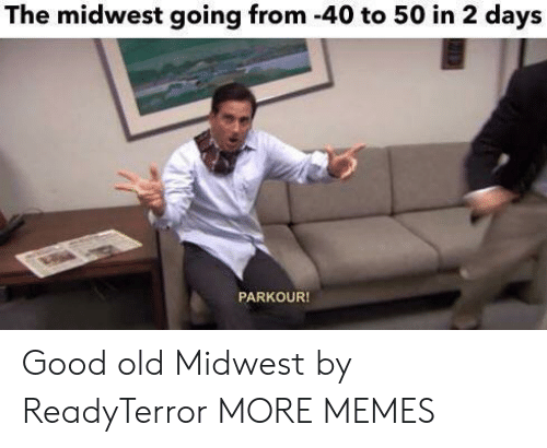 Dank, Memes, and Target: The midwest going from -40 to 50 in 2 days  PARKOUR! Good old Midwest by ReadyTerror MORE MEMES