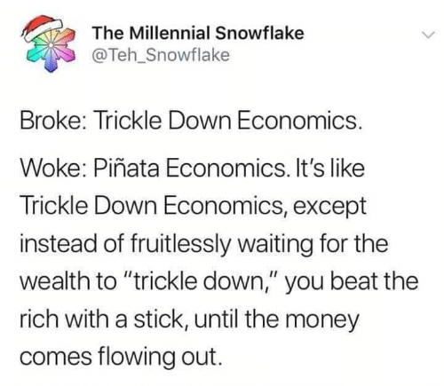 "wealth: The Millennial Snowflake  @Teh_Snowflake  Broke: Trickle Down Economics.  Woke: Piñata Economics. It's like  Trickle Down Economics, except  instead of fruitlessly waiting for the  wealth to ""trickle down,"" you beat the  rich with a stick, until the money  comes flowing out."