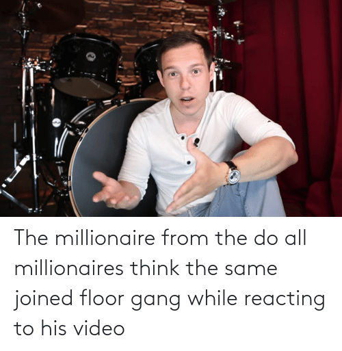 millionaires: The millionaire from the do all millionaires think the same joined floor gang while reacting to his video