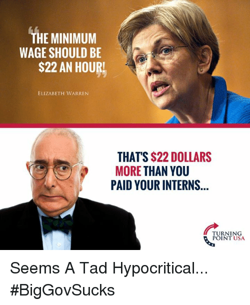 Elizabeth Warren: THE MINIMUM  WAGE SHOULD BE  S22 AN HOURL  ELIZABETH WARREN  THAT'S $22 DOLLARS  MORE THAN YOU  PAID YOUR INTERNS  TURNING  POINT USA Seems A Tad Hypocritical... #BigGovSucks